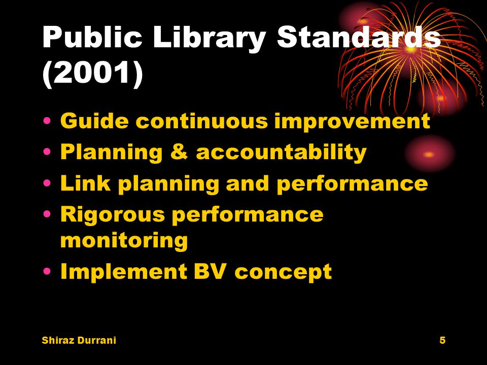 Shiraz Durrani5 Public Library Standards (2001) Guide continuous improvement Planning & accountability Link planning and performance Rigorous performance monitoring Implement BV concept