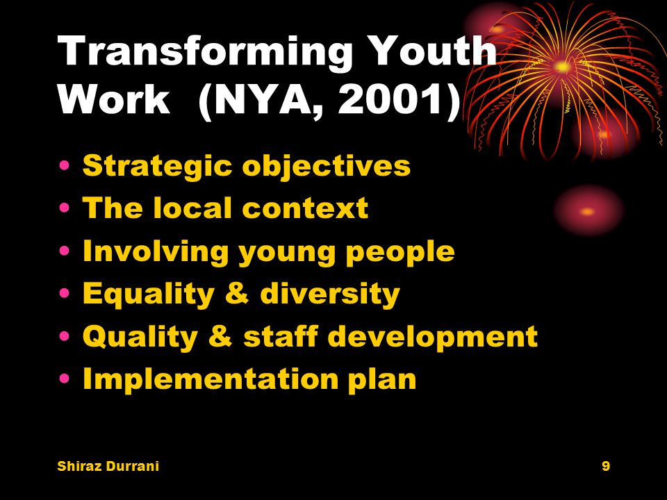 Shiraz Durrani9 Transforming Youth Work (NYA, 2001) Strategic objectives The local context Involving young people Equality & diversity Quality & staff development Implementation plan