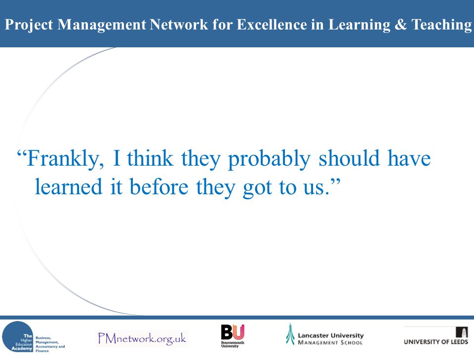 Project Management Network for Excellence in Learning & Teaching Frankly, I think they probably should have learned it before they got to us.