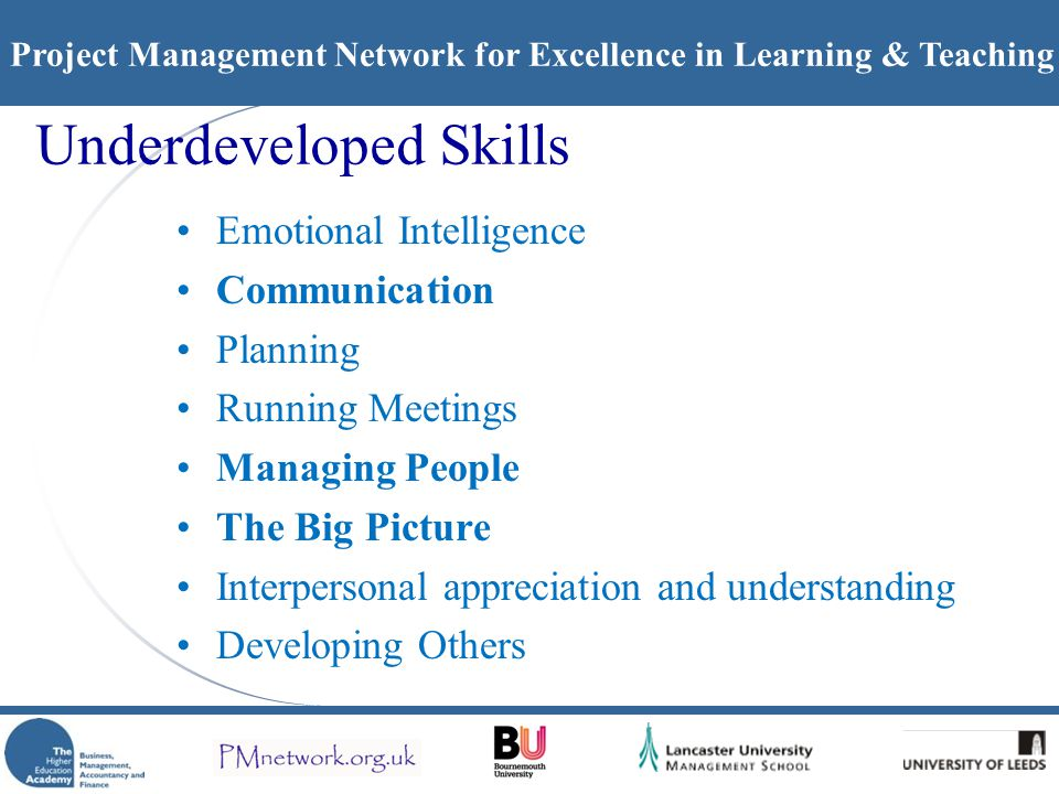 Project Management Network for Excellence in Learning & Teaching Underdeveloped Skills Emotional Intelligence Communication Planning Running Meetings Managing People The Big Picture Interpersonal appreciation and understanding Developing Others