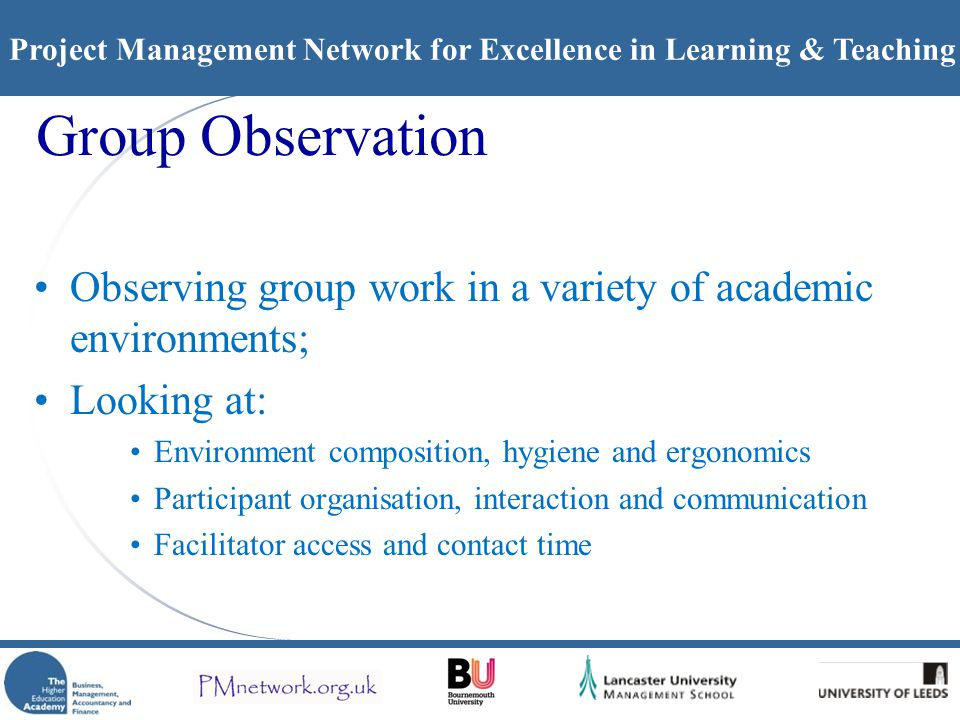 Project Management Network for Excellence in Learning & Teaching Group Observation Observing group work in a variety of academic environments; Looking at: Environment composition, hygiene and ergonomics Participant organisation, interaction and communication Facilitator access and contact time