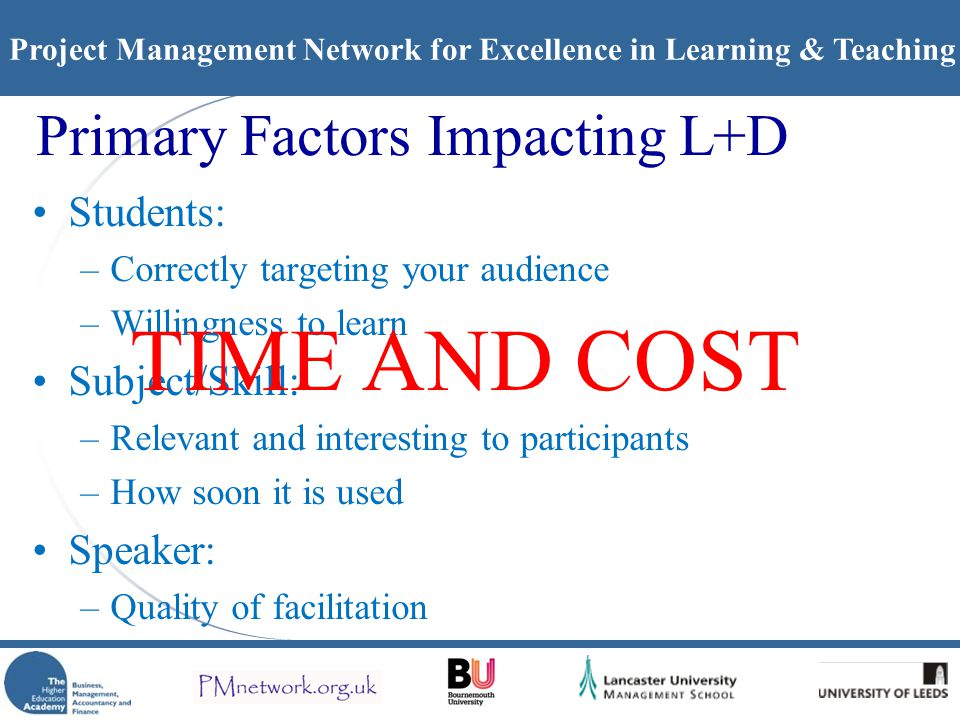 Project Management Network for Excellence in Learning & Teaching Primary Factors Impacting L+D Students: –Correctly targeting your audience –Willingness to learn Subject/Skill: –Relevant and interesting to participants –How soon it is used Speaker: –Quality of facilitation TIME AND COST