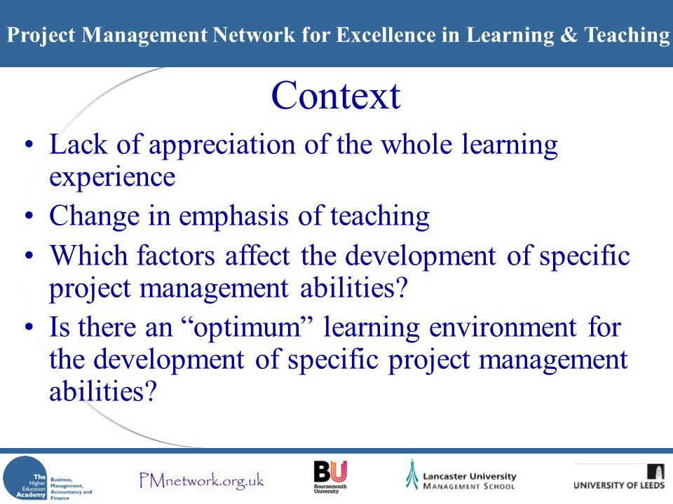 Project Management Network for Excellence in Learning & Teaching Context Lack of appreciation of the whole learning experience Change in emphasis of teaching Which factors affect the development of specific project management abilities.