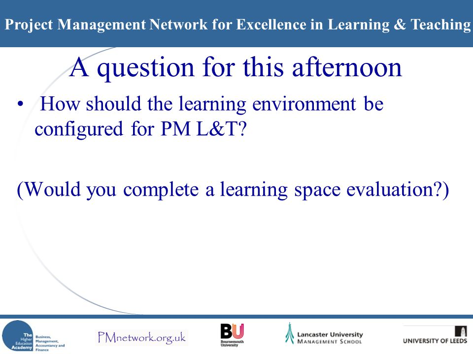 Project Management Network for Excellence in Learning & Teaching A question for this afternoon How should the learning environment be configured for PM L&T.