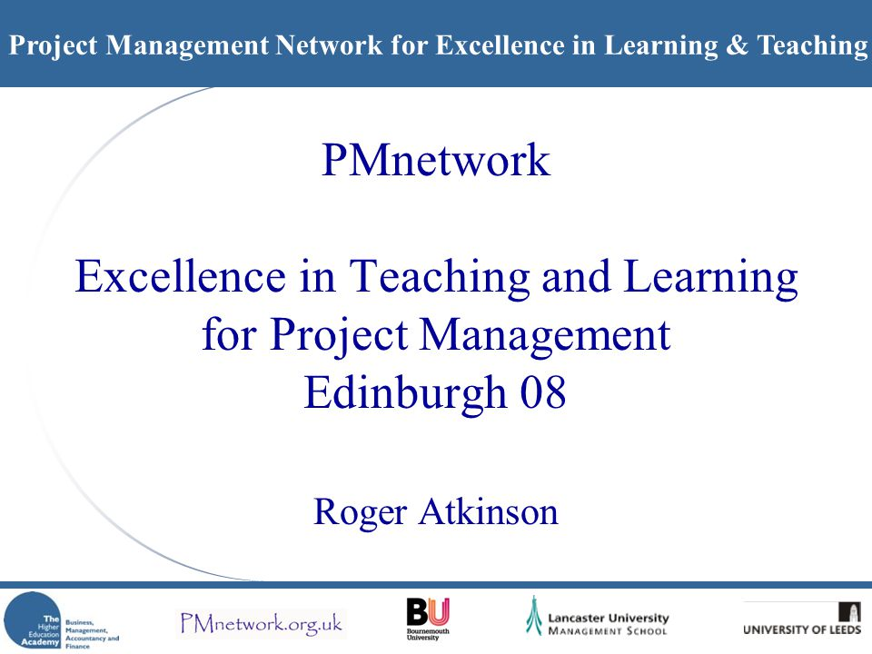 Project Management Network for Excellence in Learning & Teaching PMnetwork Excellence in Teaching and Learning for Project Management Edinburgh 08 Roger Atkinson