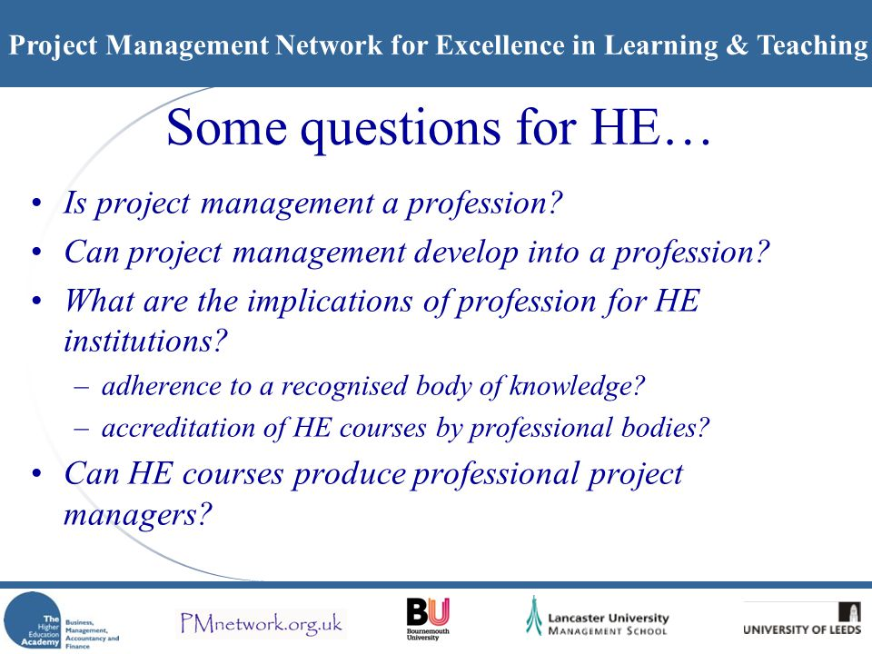 Project Management Network for Excellence in Learning & Teaching Some questions for HE… Is project management a profession.