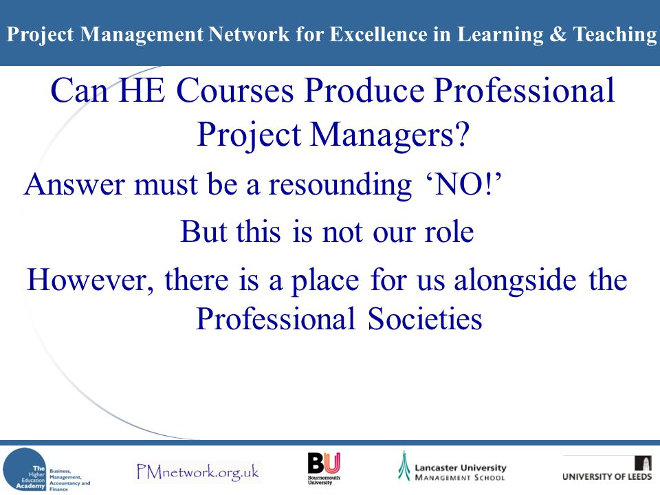 Project Management Network for Excellence in Learning & Teaching Can HE Courses Produce Professional Project Managers.
