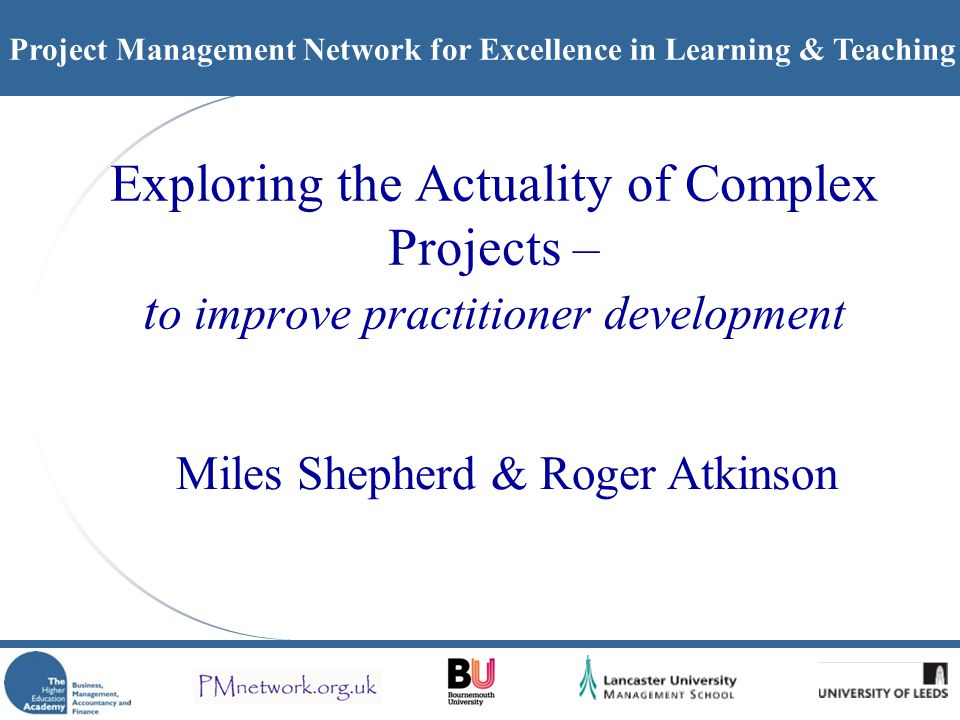 Project Management Network for Excellence in Learning & Teaching Exploring the Actuality of Complex Projects – t o improve practitioner development Miles Shepherd & Roger Atkinson
