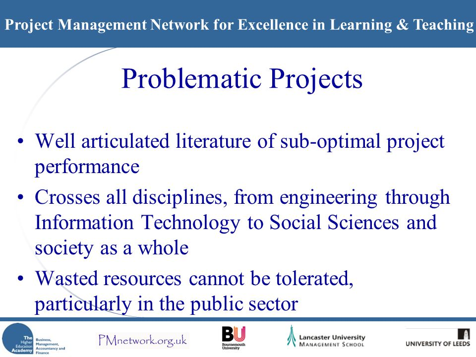 Project Management Network for Excellence in Learning & Teaching Problematic Projects Well articulated literature of sub-optimal project performance Crosses all disciplines, from engineering through Information Technology to Social Sciences and society as a whole Wasted resources cannot be tolerated, particularly in the public sector