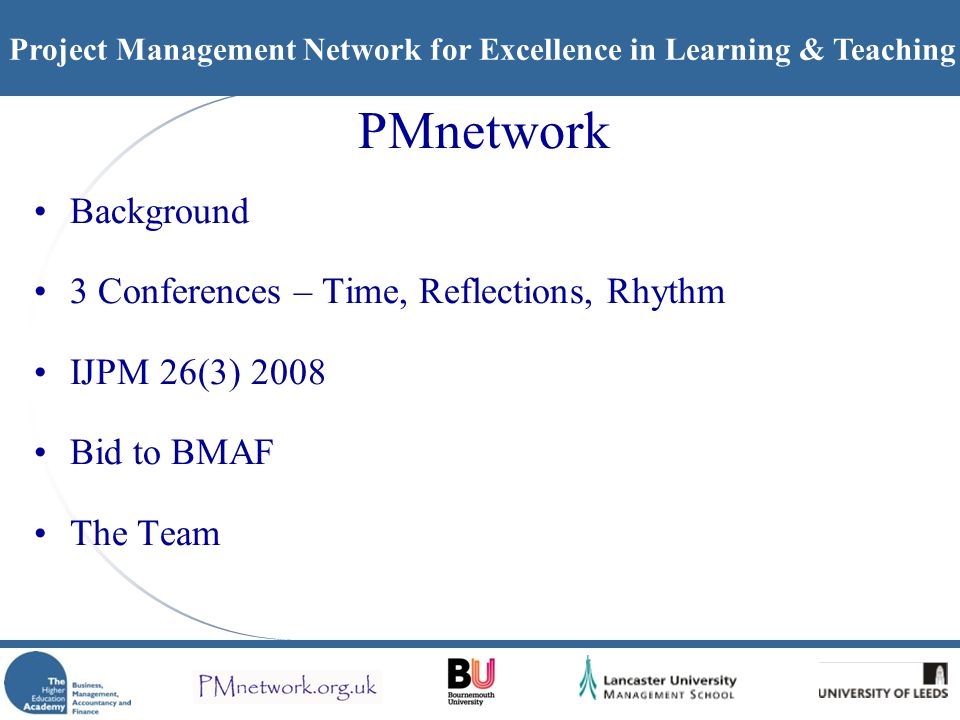 Project Management Network for Excellence in Learning & Teaching PMnetwork Background 3 Conferences – Time, Reflections, Rhythm IJPM 26(3) 2008 Bid to BMAF The Team