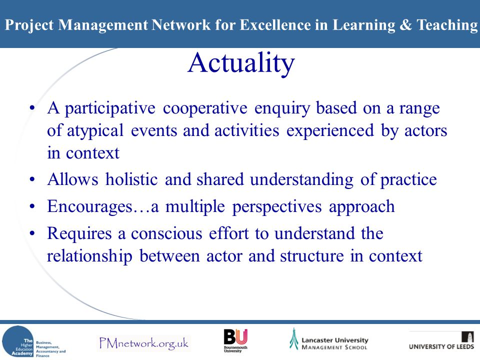 Project Management Network for Excellence in Learning & Teaching Actuality A participative cooperative enquiry based on a range of atypical events and activities experienced by actors in context Allows holistic and shared understanding of practice Encourages…a multiple perspectives approach Requires a conscious effort to understand the relationship between actor and structure in context