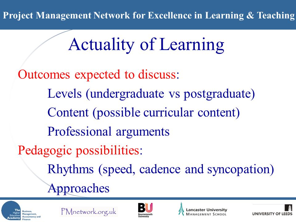 Project Management Network for Excellence in Learning & Teaching Actuality of Learning Outcomes expected to discuss: Levels (undergraduate vs postgraduate) Content (possible curricular content) Professional arguments Pedagogic possibilities: Rhythms (speed, cadence and syncopation) Approaches