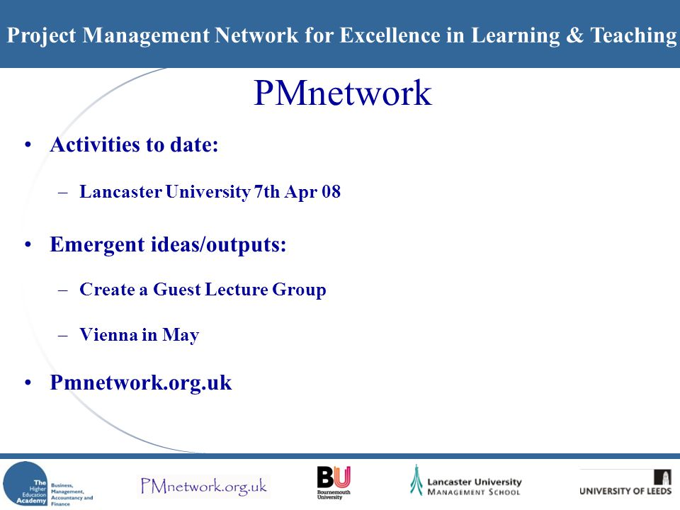 Project Management Network for Excellence in Learning & Teaching PMnetwork Activities to date: –Lancaster University 7th Apr 08 Emergent ideas/outputs: –Create a Guest Lecture Group –Vienna in May Pmnetwork.org.uk