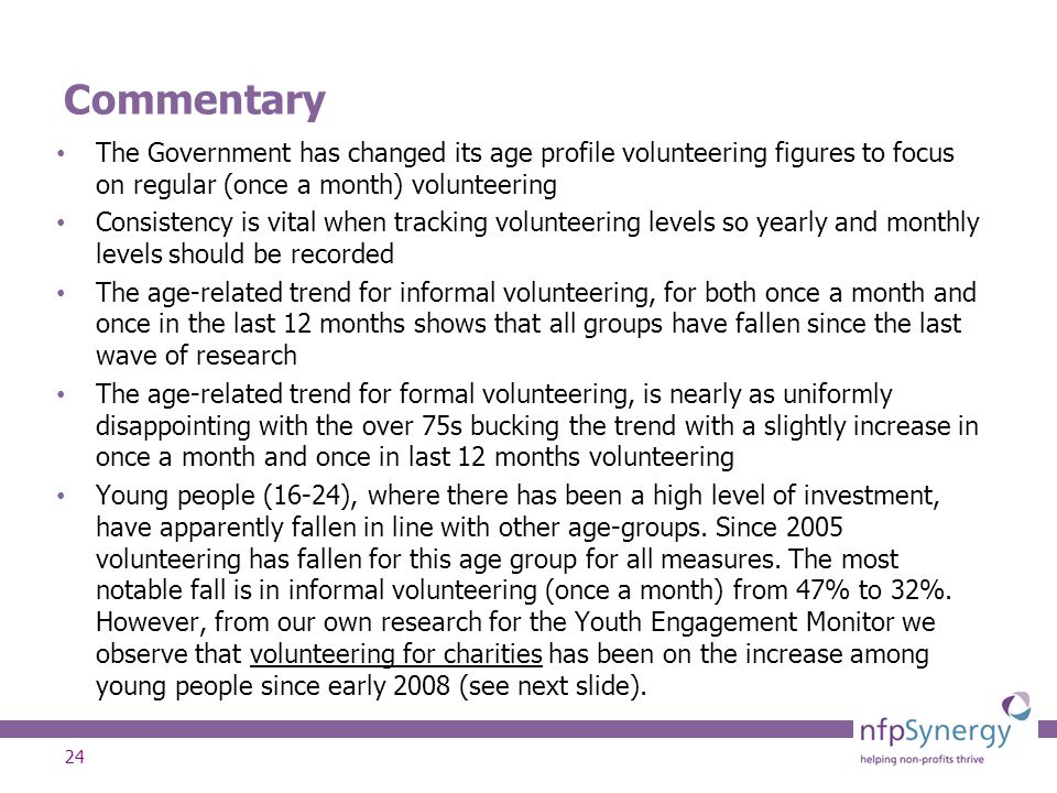 24 Commentary The Government has changed its age profile volunteering figures to focus on regular (once a month) volunteering Consistency is vital whe