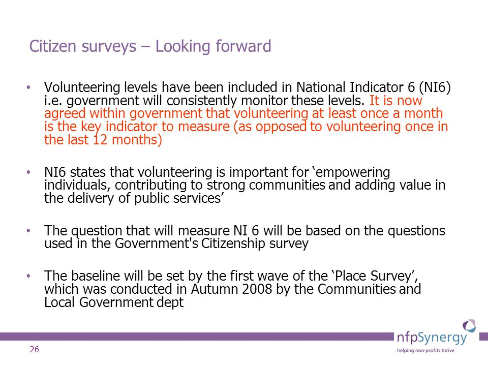 26 Citizen surveys – Looking forward Volunteering levels have been included in National Indicator 6 (NI6) i.e. government will consistently monitor th