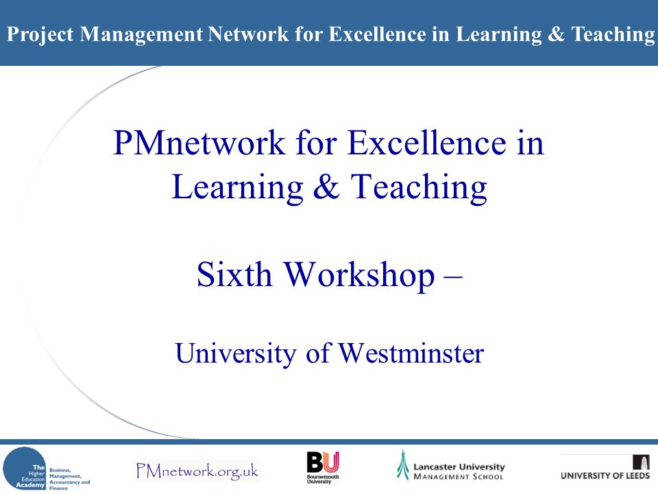 Project Management Network for Excellence in Learning & Teaching PMnetwork for Excellence in Learning & Teaching Sixth Workshop – University of Westminster