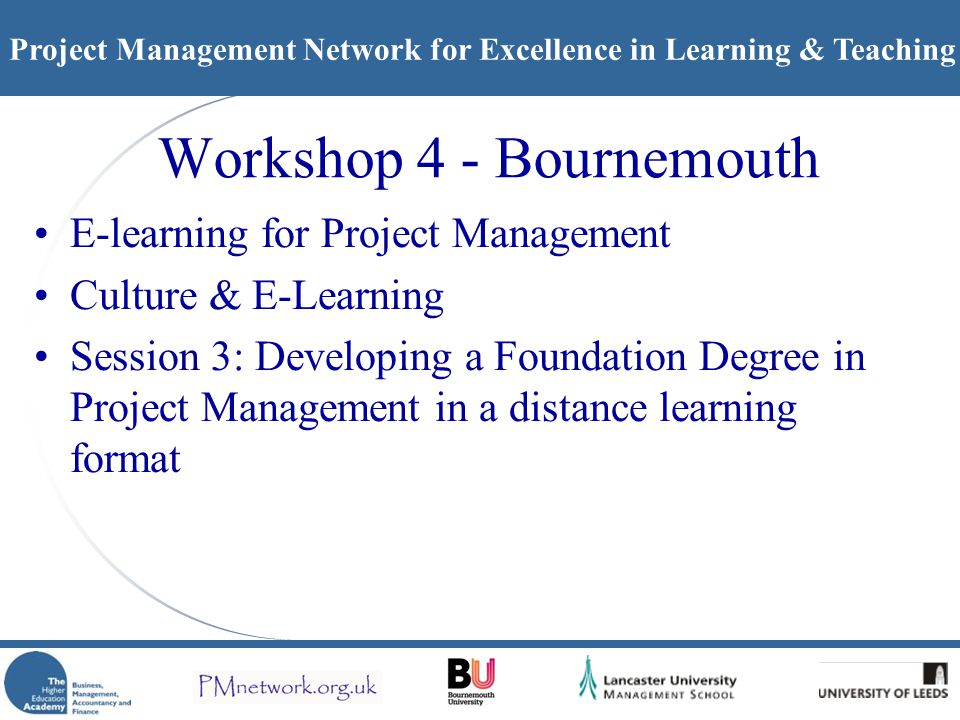 Project Management Network for Excellence in Learning & Teaching Workshop 4 - Bournemouth E-learning for Project Management Culture & E-Learning Session 3: Developing a Foundation Degree in Project Management in a distance learning format
