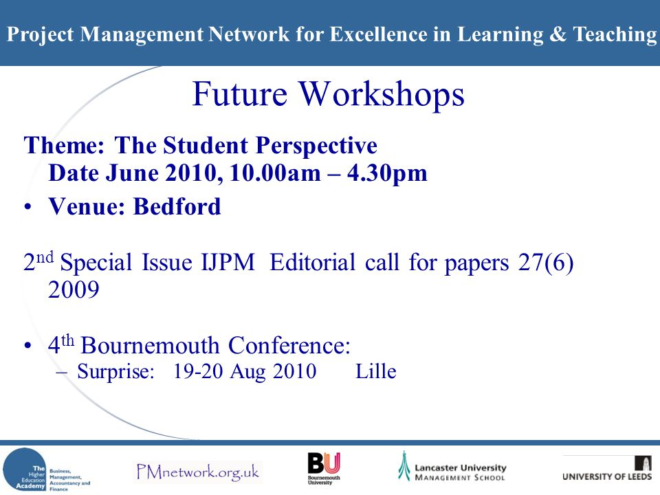 Project Management Network for Excellence in Learning & Teaching Future Workshops Theme: The Student Perspective Date June 2010, 10.00am – 4.30pm Venue: Bedford 2 nd Special Issue IJPM Editorial call for papers 27(6) 2009 4 th Bournemouth Conference: –Surprise: 19-20 Aug 2010 Lille