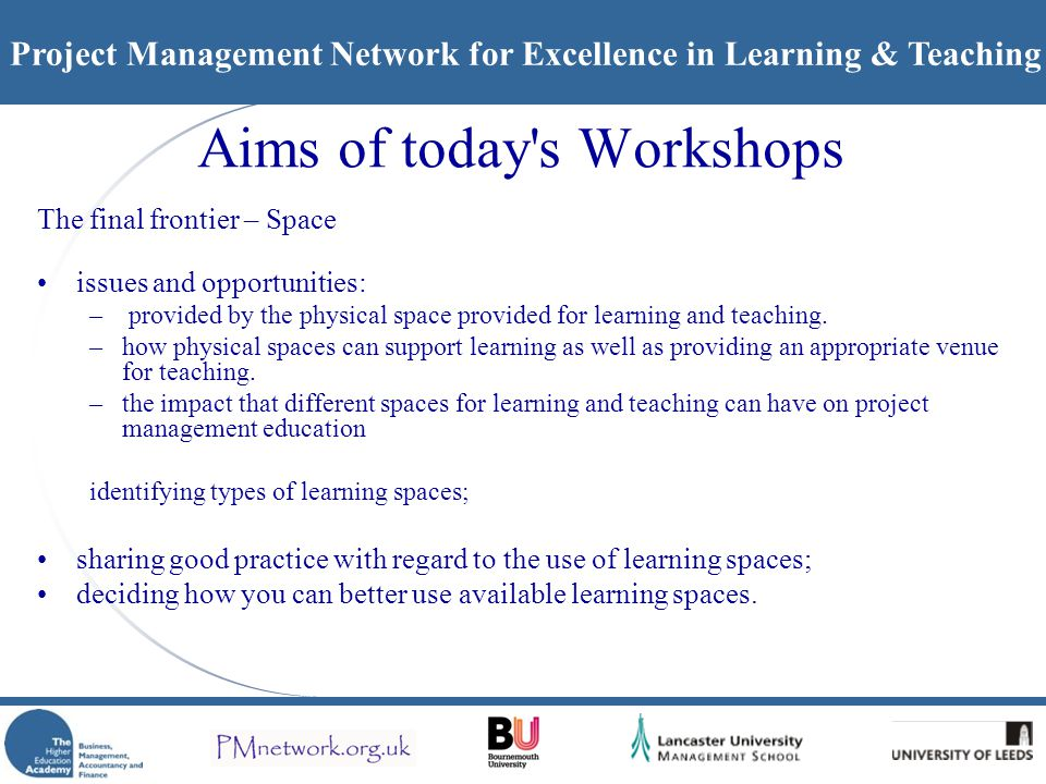 Project Management Network for Excellence in Learning & Teaching Aims of today s Workshops The final frontier – Space issues and opportunities: – provided by the physical space provided for learning and teaching.