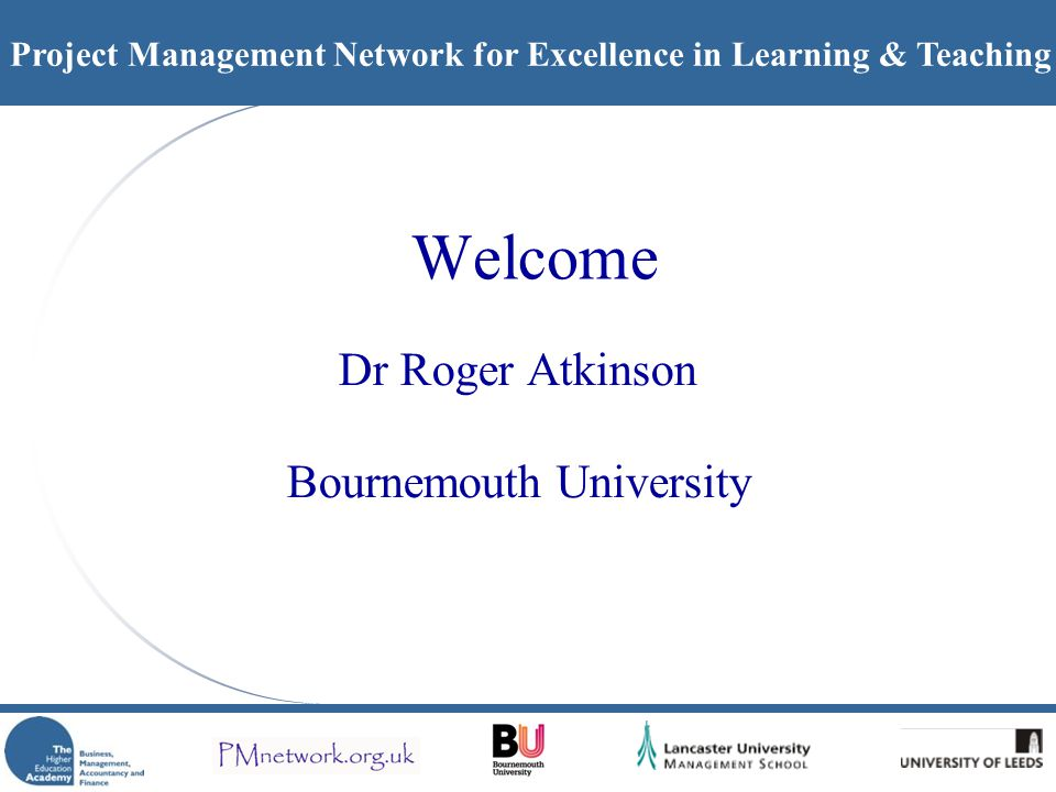 Project Management Network for Excellence in Learning & Teaching Welcome Dr Roger Atkinson Bournemouth University