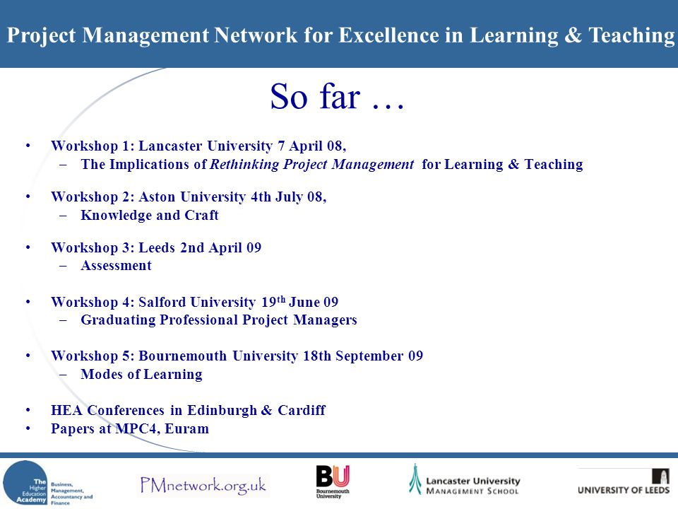 Project Management Network for Excellence in Learning & Teaching So far … Workshop 1: Lancaster University 7 April 08, –The Implications of Rethinking Project Management for Learning & Teaching Workshop 2: Aston University 4th July 08, –Knowledge and Craft Workshop 3: Leeds 2nd April 09 –Assessment Workshop 4: Salford University 19 th June 09 –Graduating Professional Project Managers Workshop 5: Bournemouth University 18th September 09 –Modes of Learning HEA Conferences in Edinburgh & Cardiff Papers at MPC4, Euram