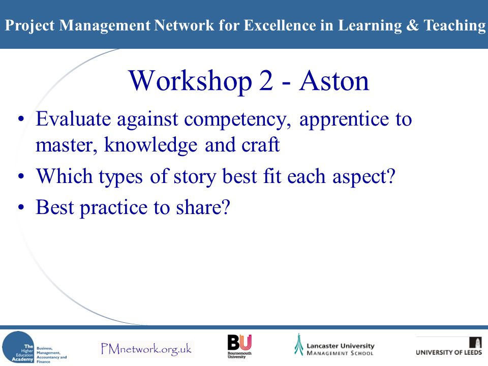 Project Management Network for Excellence in Learning & Teaching Workshop 2 - Aston Evaluate against competency, apprentice to master, knowledge and craft Which types of story best fit each aspect.