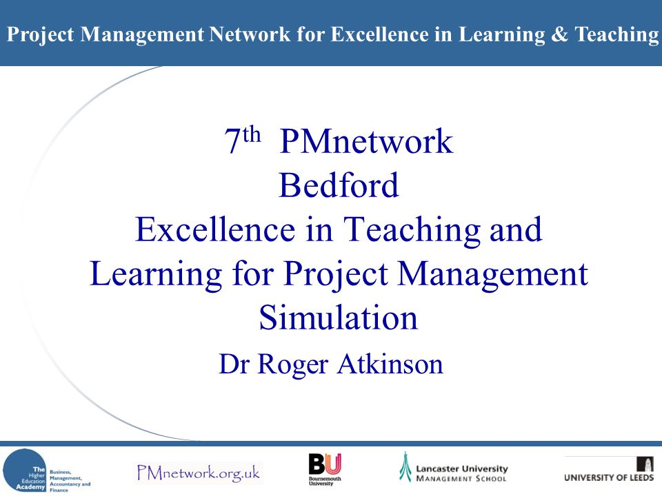 Project Management Network for Excellence in Learning & Teaching 7 th PMnetwork Bedford Excellence in Teaching and Learning for Project Management Sim