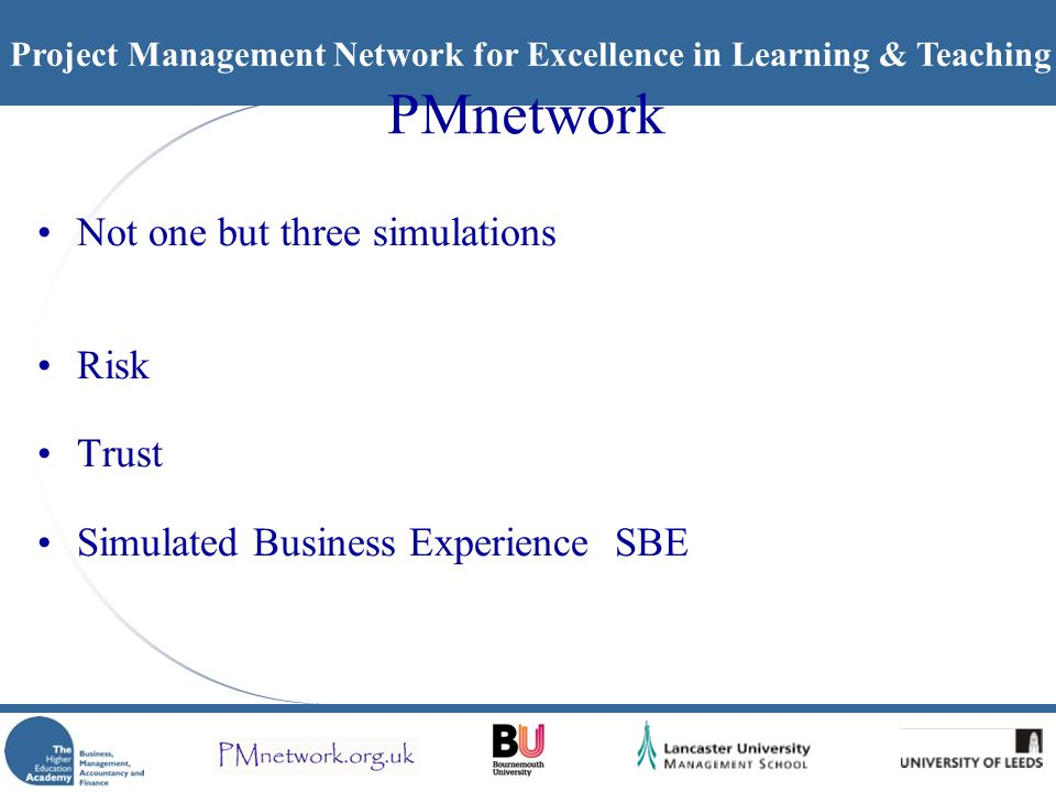 Project Management Network for Excellence in Learning & Teaching PMnetwork Not one but three simulations Risk Trust Simulated Business Experience SBE