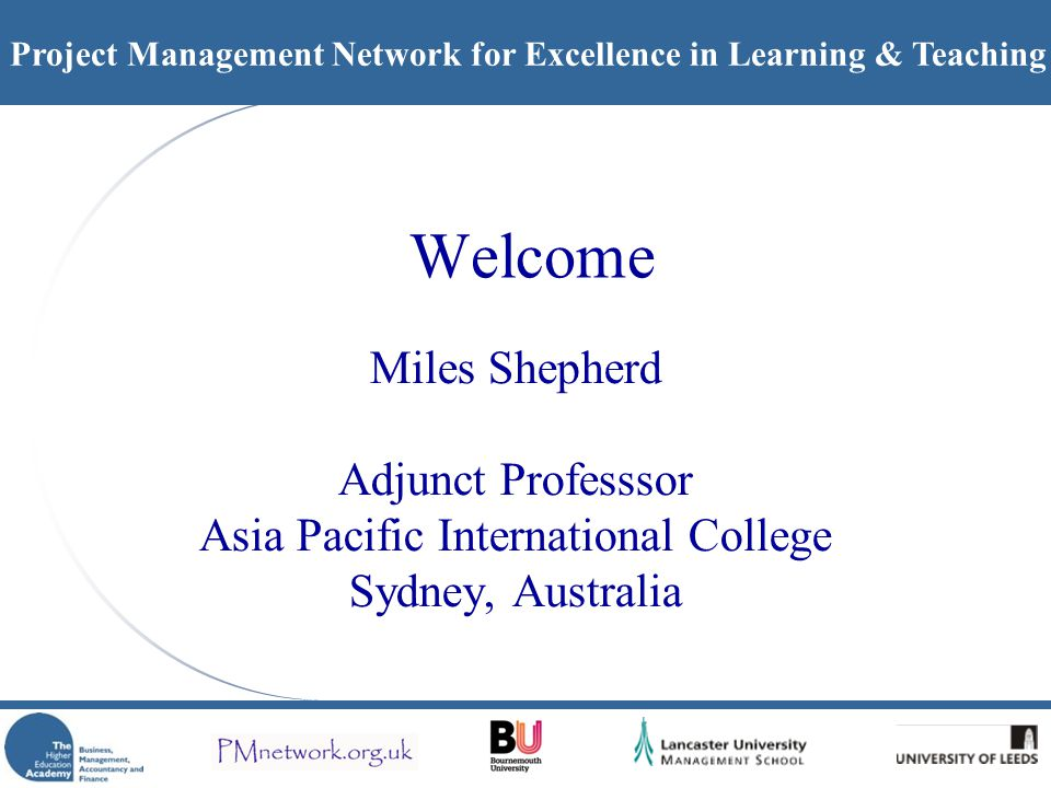 Project Management Network for Excellence in Learning & Teaching Welcome Miles Shepherd Adjunct Professsor Asia Pacific International College Sydney,