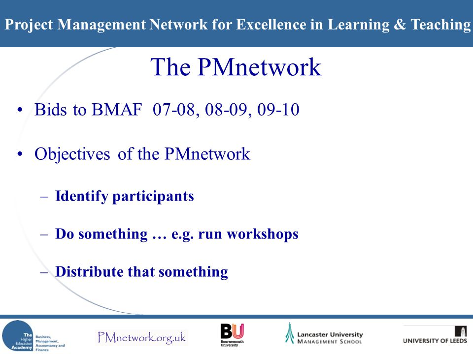 Project Management Network for Excellence in Learning & Teaching The PMnetwork Bids to BMAF 07-08, 08-09, 09-10 Objectives of the PMnetwork –Identify