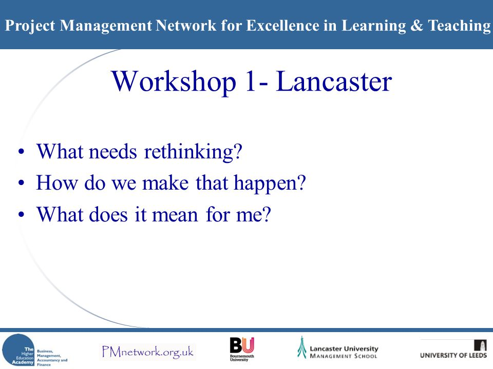 Project Management Network for Excellence in Learning & Teaching Workshop 1- Lancaster What needs rethinking? How do we make that happen? What does it