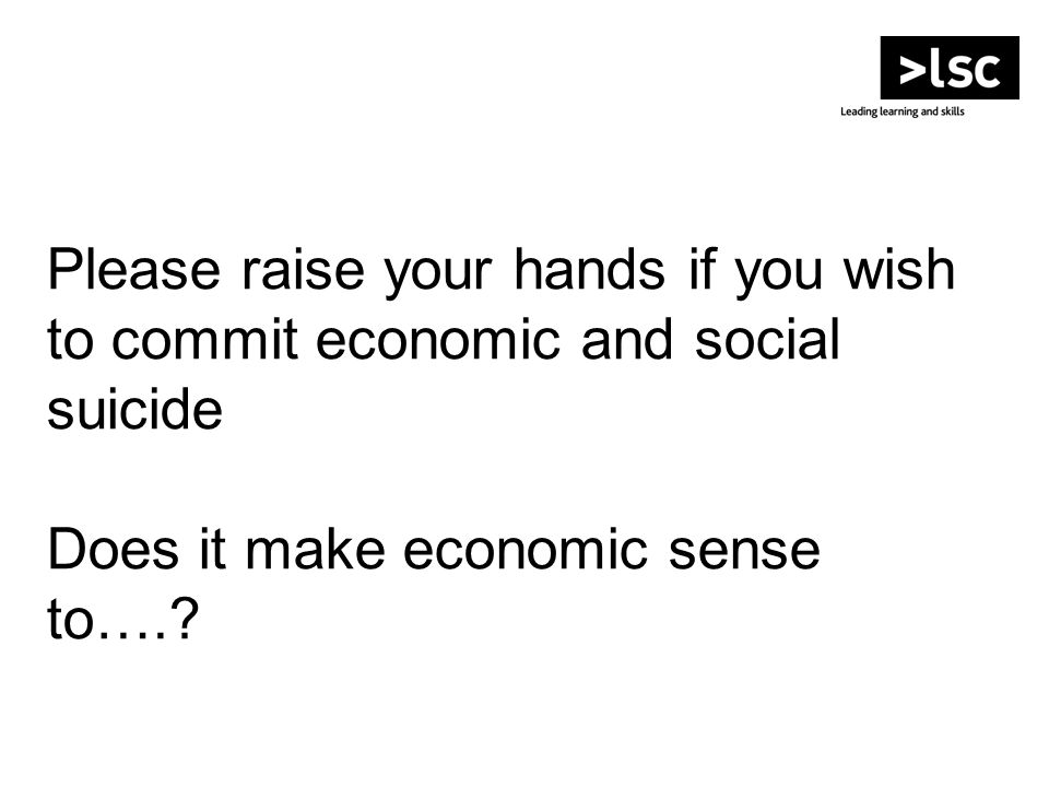 Please raise your hands if you wish to commit economic and social suicide Does it make economic sense to….?