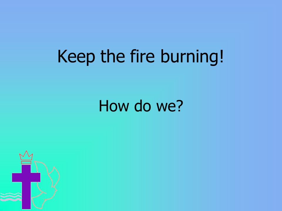 Keep the fire burning! How do we