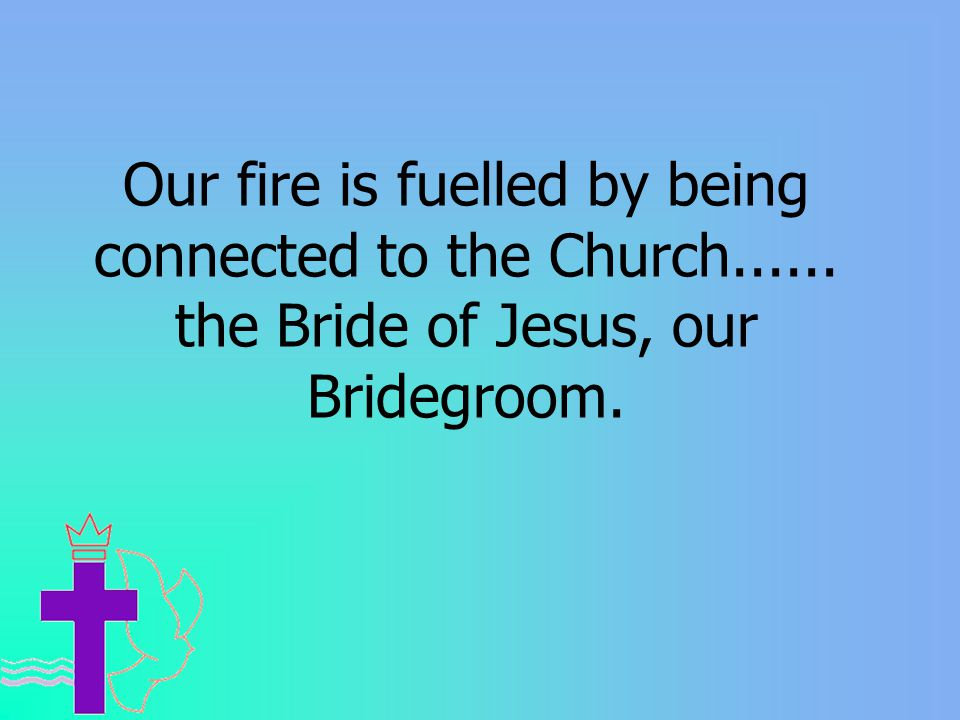 Our fire is fuelled by being connected to the Church...... the Bride of Jesus, our Bridegroom.