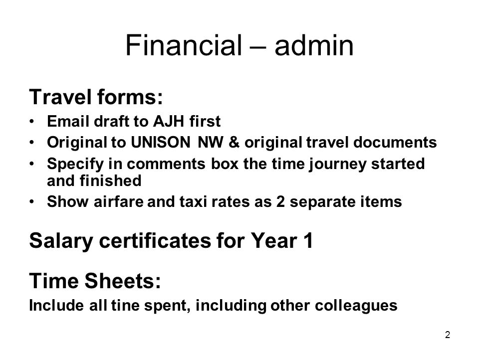 2 Financial – admin Travel forms: Email draft to AJH first Original to UNISON NW & original travel documents Specify in comments box the time journey started and finished Show airfare and taxi rates as 2 separate items Salary certificates for Year 1 Time Sheets: Include all tine spent, including other colleagues