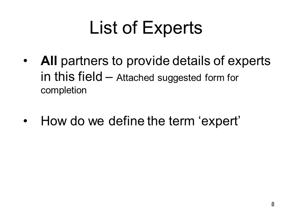 8 List of Experts All partners to provide details of experts in this field – Attached suggested form for completion How do we define the term 'expert'