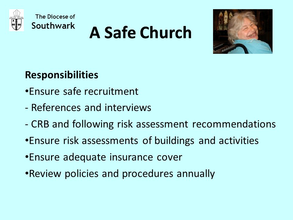 Responsibilities Ensure safe recruitment - References and interviews - CRB and following risk assessment recommendations Ensure risk assessments of buildings and activities Ensure adequate insurance cover Review policies and procedures annually The Diocese of Southwark A Safe Church