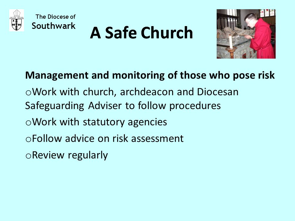 Management and monitoring of those who pose risk o Work with church, archdeacon and Diocesan Safeguarding Adviser to follow procedures o Work with statutory agencies o Follow advice on risk assessment o Review regularly The Diocese of Southwark A Safe Church