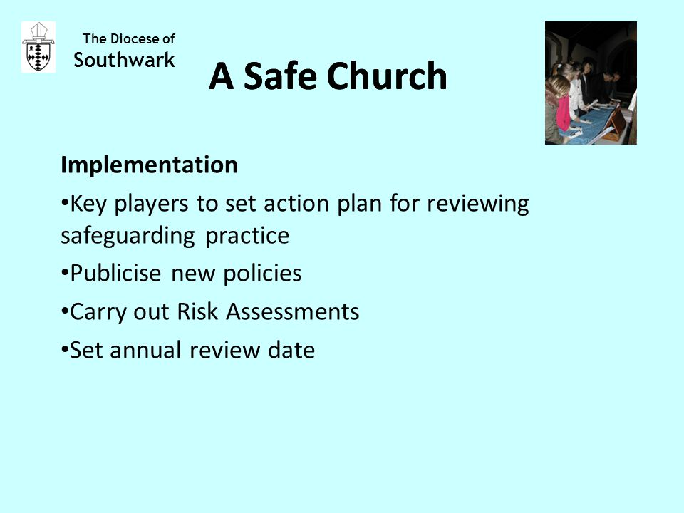Implementation Key players to set action plan for reviewing safeguarding practice Publicise new policies Carry out Risk Assessments Set annual review date The Diocese of Southwark A Safe Church