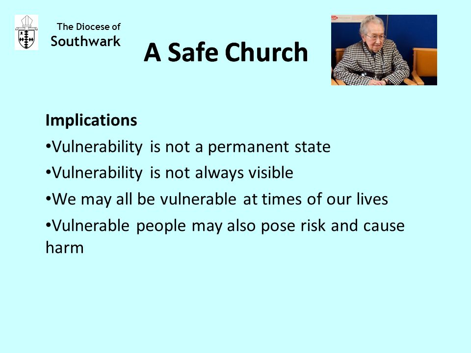 Implications Vulnerability is not a permanent state Vulnerability is not always visible We may all be vulnerable at times of our lives Vulnerable people may also pose risk and cause harm The Diocese of Southwark A Safe Church