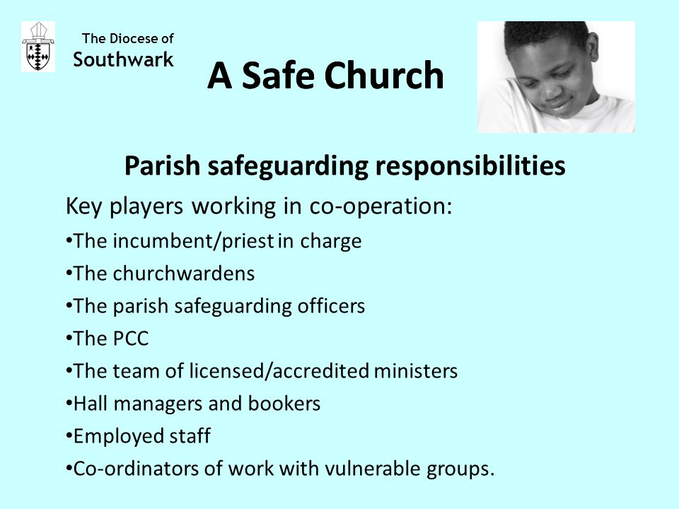Parish safeguarding responsibilities Key players working in co-operation: The incumbent/priest in charge The churchwardens The parish safeguarding officers The PCC The team of licensed/accredited ministers Hall managers and bookers Employed staff Co-ordinators of work with vulnerable groups.