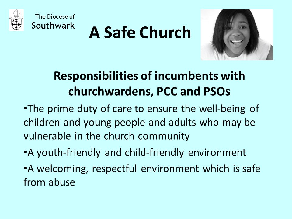 Responsibilities of incumbents with churchwardens, PCC and PSOs The prime duty of care to ensure the well-being of children and young people and adults who may be vulnerable in the church community A youth-friendly and child-friendly environment A welcoming, respectful environment which is safe from abuse The Diocese of Southwark A Safe Church
