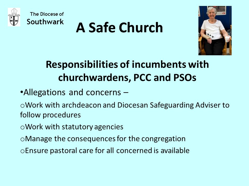 Responsibilities of incumbents with churchwardens, PCC and PSOs Allegations and concerns – o Work with archdeacon and Diocesan Safeguarding Adviser to follow procedures o Work with statutory agencies o Manage the consequences for the congregation o Ensure pastoral care for all concerned is available The Diocese of Southwark A Safe Church