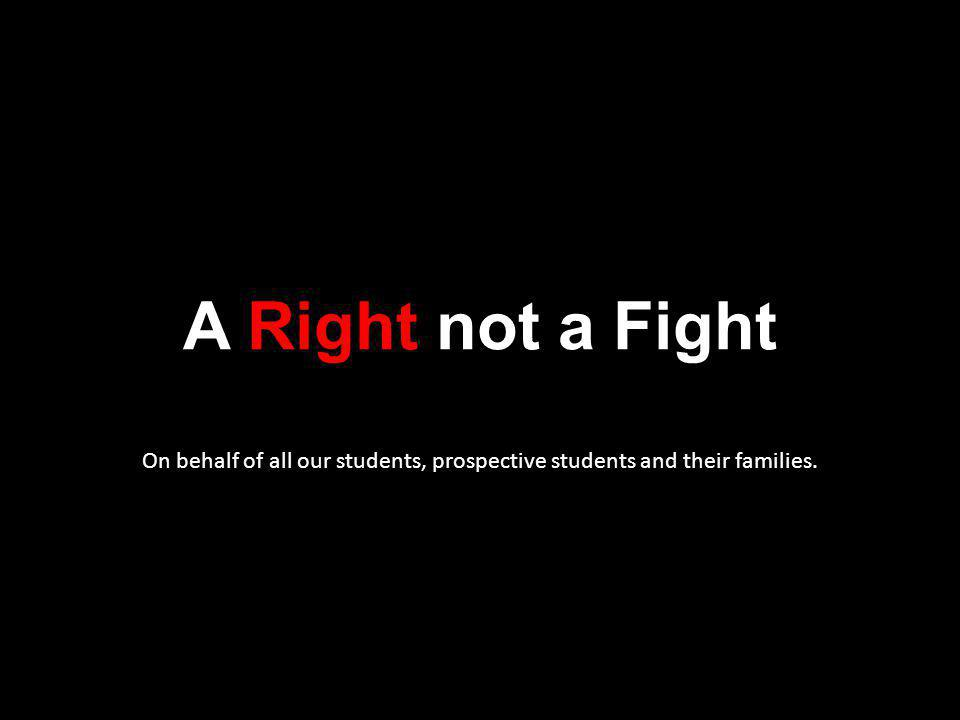 A Right not a Fight On behalf of all our students, prospective students and their families.