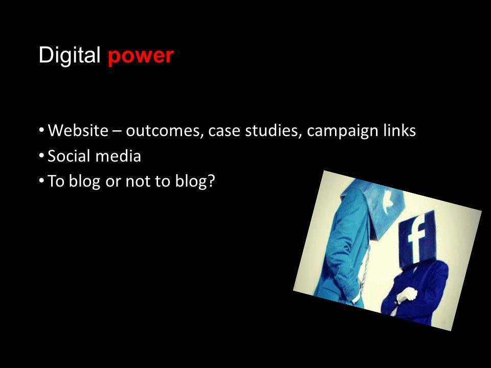 Digital power Website – outcomes, case studies, campaign links Social media To blog or not to blog?