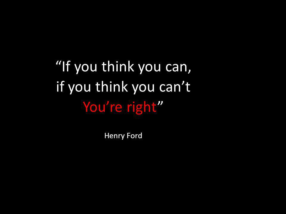 If you think you can, if you think you can't You're right Henry Ford