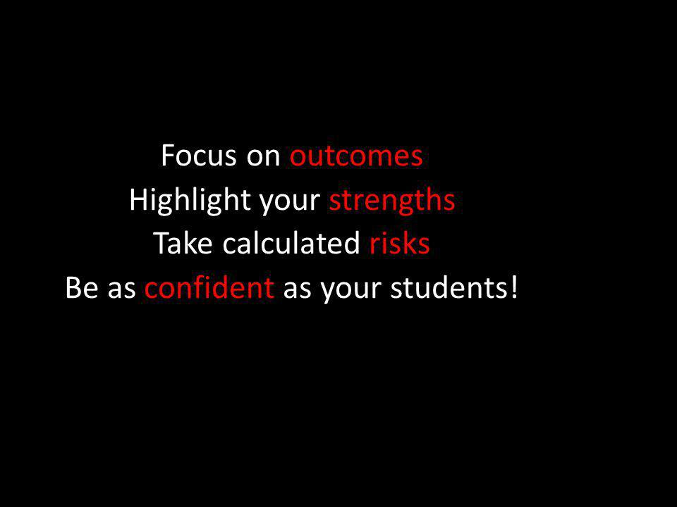 Focus on outcomes Highlight your strengths Take calculated risks Be as confident as your students!