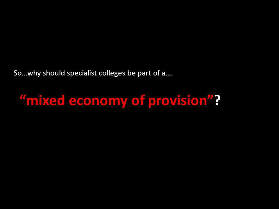 So…why should specialist colleges be part of a…. mixed economy of provision