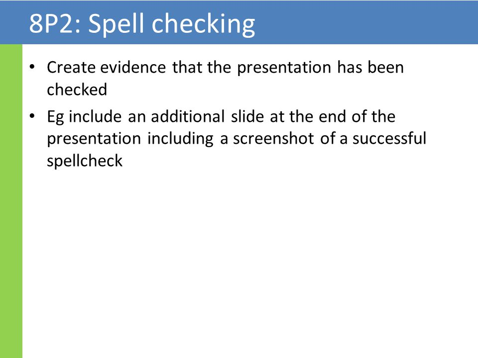 8P2: Spell checking Create evidence that the presentation has been checked Eg include an additional slide at the end of the presentation including a screenshot of a successful spellcheck
