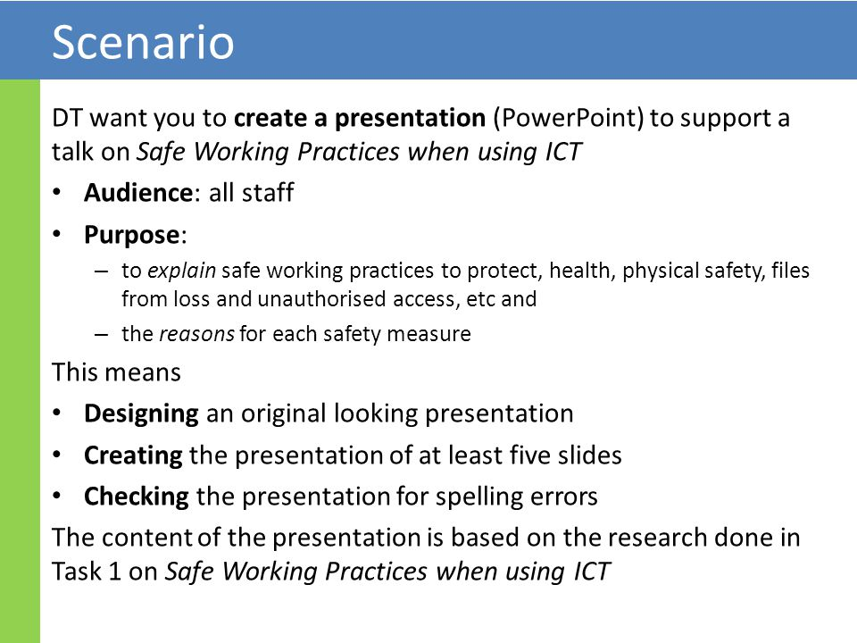 Scenario DT want you to create a presentation (PowerPoint) to support a talk on Safe Working Practices when using ICT Audience: all staff Purpose: – to explain safe working practices to protect, health, physical safety, files from loss and unauthorised access, etc and – the reasons for each safety measure This means Designing an original looking presentation Creating the presentation of at least five slides Checking the presentation for spelling errors The content of the presentation is based on the research done in Task 1 on Safe Working Practices when using ICT